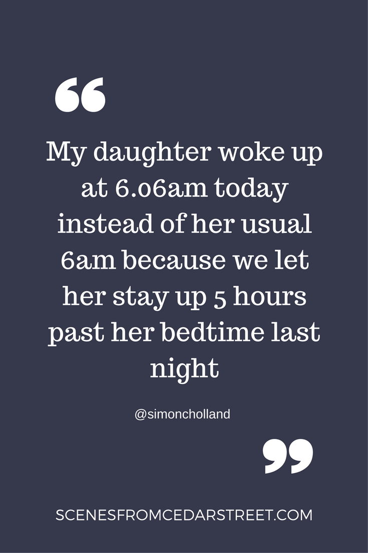 My daughter woke up at 6.06am today instead of her usual 6am because we let her stay up 5 hours past her bedtime last night@simoncholland1 (1).png
