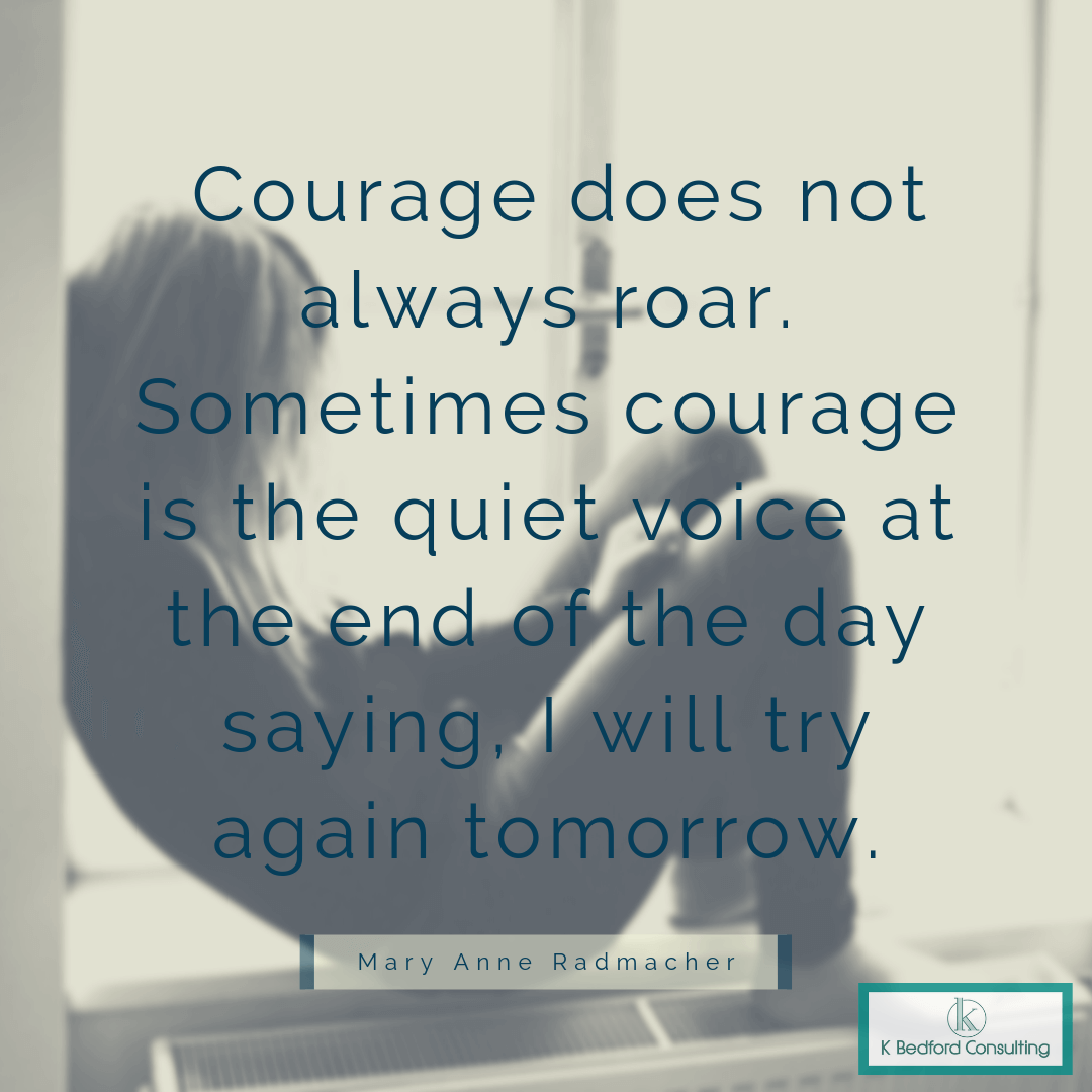 """""""Courage does not always roar. Sometimes courage is the quiet voice at the end of the day saying, I will try again tomorrow."""" - Mary Anne Radmacher"""