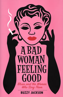 A Bad Woman Feeling Good     Blues and the Women Who Sing Them