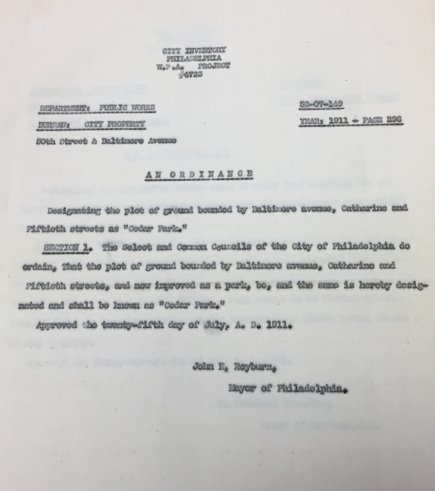 "On July 25, 1911, John E. Reyburn, then mayor of Philadelphia, signed a new ordinance into law. A brief document, it simply designated ""the plot of ground bounded by Baltimore avenue, Catharine and Fiftieth streets as 'Cedar Park.'"" Though no official reasoning is given for the name selected we can surmise that the name was at least, in part, a tribute to the efforts of the persistent neighbors who made up the Cedar Avenue Improvement Association."