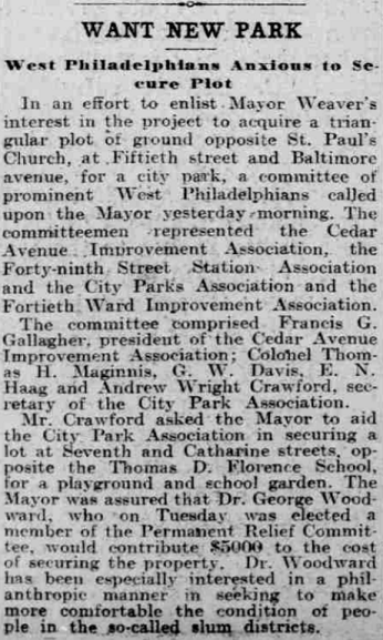 "Showing these CPA strategies in action, in November 1905 the Philadelphia Inquirer ran a news report with the headline, ""WANT NEW PARK: West Philadelphians Anxious to Secure Plot."" Describing a committee of ""prominent West Philadelphians,"" it notes that Francis G. Gallagher, who was president of CAIA at the time, members of the 49th Street Station Association, and the 40th Ward Improvement Association, and CPA secretary Crawford, met with Mayor Weaver urging the city's acquisition of the triangle plot of ground at 50th and Baltimore."