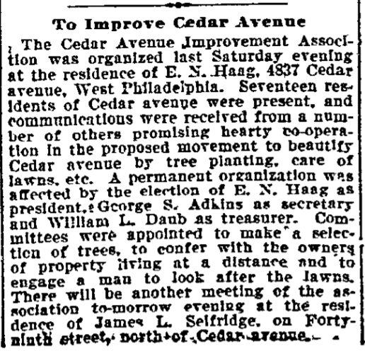 During this period, the neighborhood saw rapid and often speculative tract development of single family homes and the Baltimore Avenue commercial corridor. Seeking amenities from the city, neighbors formed the Cedar Avenue Improvement Association (CAIA) with a first meeting in March 1900 at the 4837 Cedar Avenue home of Edward Newton Haag, who became the organization's first president. The Philadelphia Inquirer reported the meeting the next day.