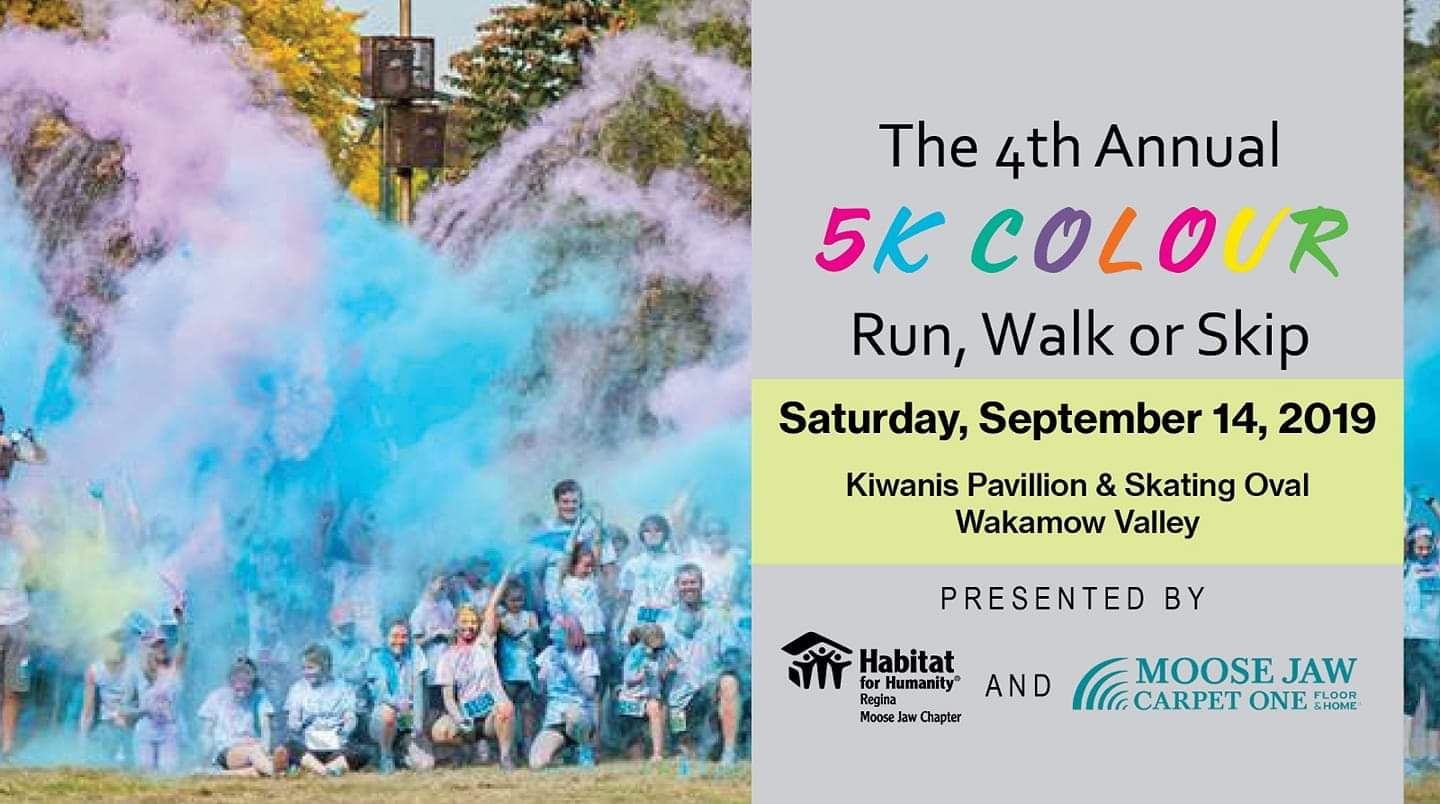 Looking for something fun to do? Are you interested in supporting a local cause?  Join us for the 4th Annual 5km Colour Run, Walk, Skip!  A fun run/walk that anyone can join, have fun and feel good about helping raise funds to build homes here in Moose Jaw!  Run Start Time - 11am opening ceremonies 10:45am check-in starts 9:30am  Registration Prices: Early Bird (until Aug 31) - $30 Regular - (starting Sept 1) - $45 Child (ages 5-10) - $15 Child (ages 0-4) - free    Hotdogs and burgers will be available for purchase, provided by The Moose Jaw Elks  We are excited to be hosting this fabulous event again and can't wait to see you all there. Stay tuned for more info!
