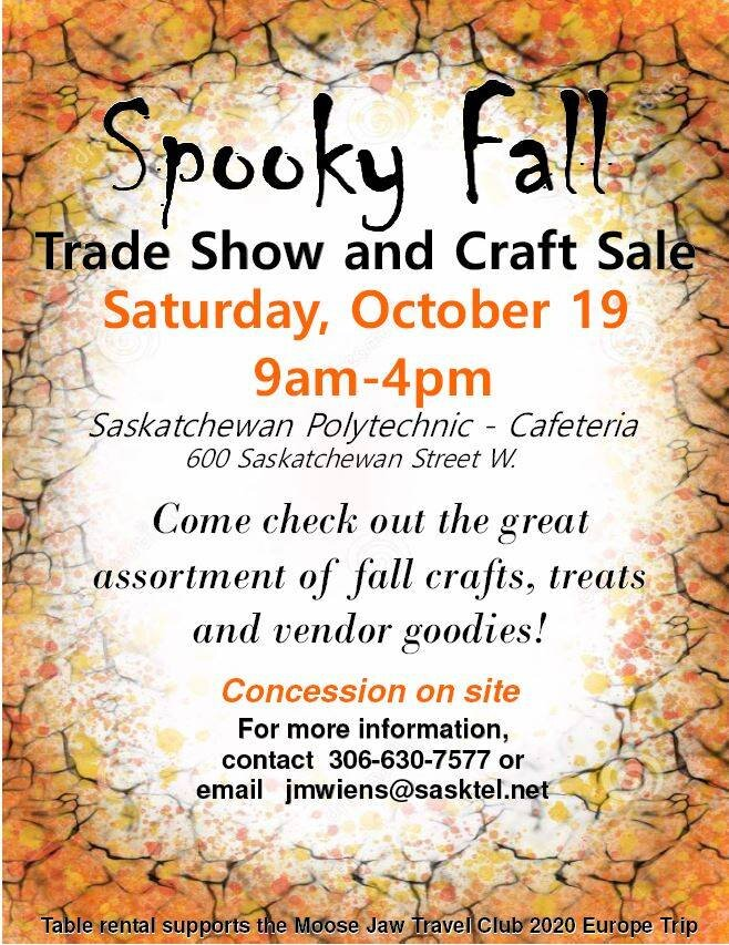 Spooky Fall Trade Show and Craft Sale 9am-4pm October 19, 2019 Saskatchewan Polytechnic, 600 Sask. St. W  Come check out the great assortment of fall crafts, treats and vendor goodies!   Concession will be on site!  Free entry! Silver collection at the door. All funds raised support youth attending the 2020 Europe Trip, Moose Jaw Travel Club