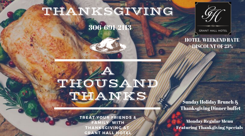 Call 306-691-2113 for reservations Thanksgiving Weekend at The Grant Hall Hotel. Sunday: - Holiday Brunch 10:30-1:30   Adults 25   Seniors 20   Twelve & under 12  Five & under FREE - Locally Farmed Turkey, Thanksgiving Dinner Buffet 4:30-7:30   Adults 29   Senior 25   Twelve and under 17   Five & under FREE