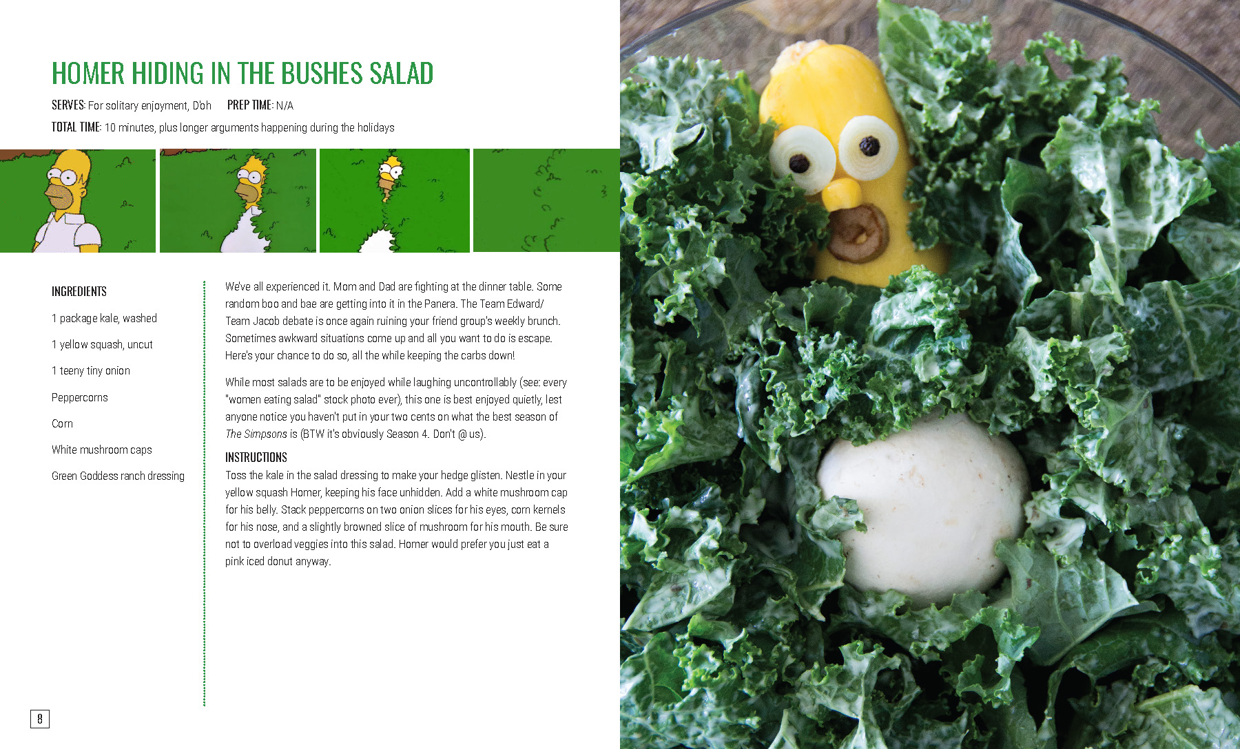 "HOMER HIDING IN THE BUSHES SALAD  We've all experienced it. Mom and Dad are fighting at the dinner table. Some random boo and bae are getting into it in the Panera. The Team Edward/Team Jacob debate is once again ruining your friend group's weekly brunch. Sometimes awkward situations come up and all you want to do is escape. Here's your chance to do so, all the while keeping the carbs down!  While most salads are to be enjoyed while laughing uncontrollably (see: every ""women eating salad"" stock photo ever), this one is best enjoyed quietly, lest anyone notice you haven't put in your two cents on what the best season of  The Simpsons  is (BTW it's obviously Season 4. Don't @ us).    INSTRUCTIONS   Toss the kale in the salad dressing to make your hedge glisten. Nestle in your yellow squash Homer, keeping his face unhidden. Add a white mushroom cap for his belly. Stack peppercorns on two onion slices for his eyes, corn kernels for his nose, and a slightly browned slice of mushroom for his mouth. Be sure not to overload veggies into this salad. Homer would prefer you just eat a pink iced donut anyway."
