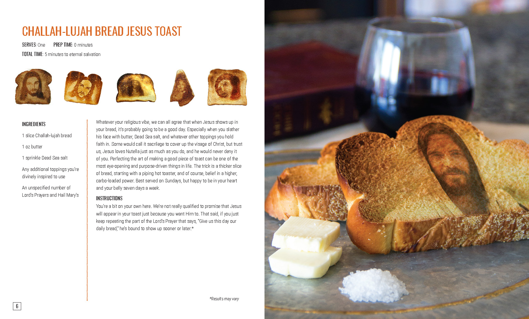 "CHALLAH-LUJAH BREAD JESUS TOAST  Whatever your religious vibe, we can all agree that when Jesus shows up in your bread, it's probably going to be a good day. Especially when you slather his face with butter, Dead Sea salt, and whatever other toppings you hold faith in. Some would call it sacrilege to cover up the visage of Christ, but trust us, Jesus loves Nutella just as much as you do, and he would never deny it of you. Perfecting the art of making a good piece of toast can be one of the most eye-opening and purpose-driven things in life. The trick is a thicker slice of bread, starting with a piping hot toaster, and of course, belief in a higher, carbo-loaded power. Best served on Sundays, but happy to be in your heart and your belly seven days a week.   INSTRUCTIONS   You're a bit on your own here. We're not really qualified to promise that Jesus will appear in your toast just because you want Him to. That said, if you just keep repeating the part of the Lord's Prayer that says, ""Give us this day our daily bread,"" he's bound to show up sooner or later.*"