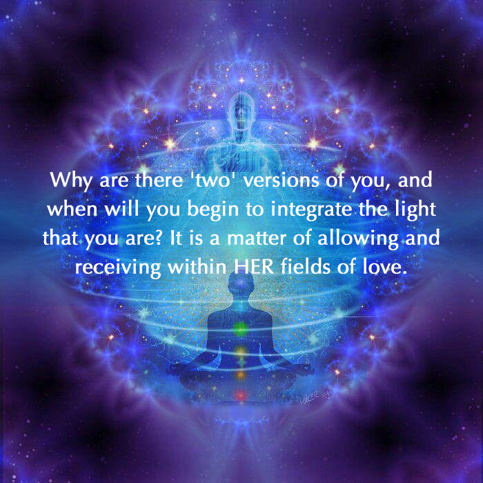 Why are there 'two' versions of you, and when will you begin to integrate the light that you are? It is a matter of allowing and receiving within HER fields of love.