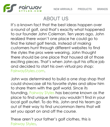 Putting the About Us page at the forefront will allow new site visitors to learn about the company more quickly. This is also an area where the Fairway Styles owners have an opportunity to put their own personality into the brand when telling the story of how the company got started.