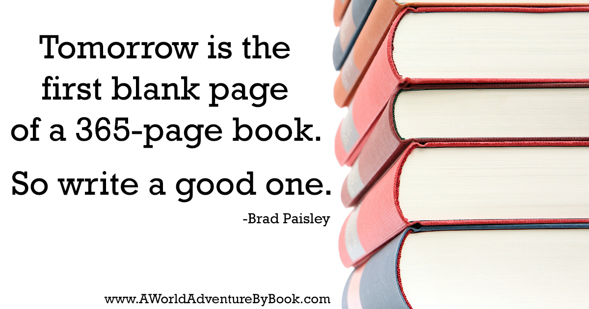 Tomorrow is the first blank page of a 365-page book. So write a good one.