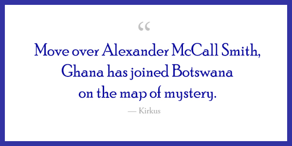 """A quote which says, """"Move over Alexander McCall Smith, Ghana has joined Botswana on the map of mystery."""" -  Kirkus"""
