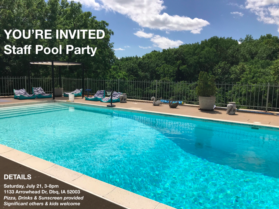 Celebrate summer at the annual Creative Adventure Lab staff pool party!  Saturday, July 21, 3-8pm Pizza delivered at 5:30pm  @ Jordan's house 1133 Arrowhead Drive Dubuque, IA 52001  Significant others and kids are welcome  Pizza, Drinks, & Sunscreen provided
