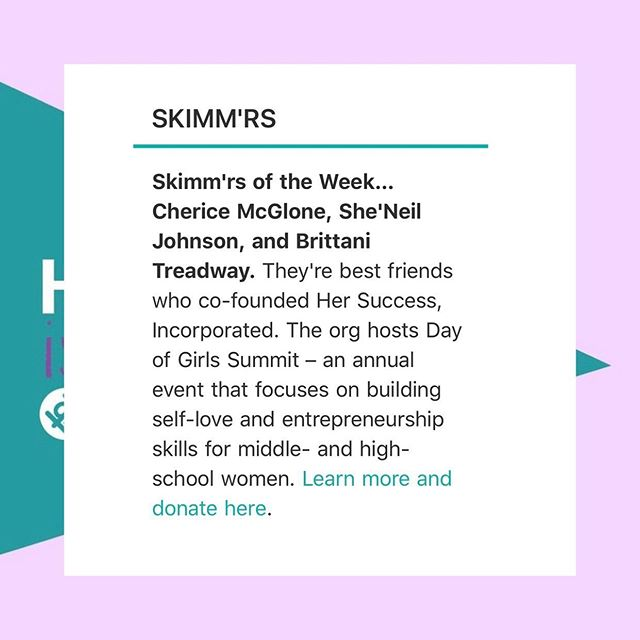 It's International Day of the Girl and @evoracherice , @brittanitreadway , and I , who are the co-founders of @hersuccessinc , were named @theskimm 'rs of the week as we ramp up to host the first Day Of Girls summit in NYC! You still have time to get involved. SIGN UP TO VOLUNTEER OR MAKE A DONATION! We need you :) Her Success Inc, is working to cultivate over 50 girls to be uncomfortable with average through our first, annual Day of Girls Summit. Won't you help? Your donation and time served will fund high-impact breakout sessions, inspiring keynote speakers, tailored materials for activities, and life altering guidance for young girls. Donate or volunteer today! LINK IN BIO  #hersuccessinc #hersuccess #forthegirls #uncomfortablewithaverage #women #mentoring #mentorship #entrepreneurs #womenentrepreneurs #womenownedbusiness #womenownedbusiness #girlboss #empowered #empowerment #womensempowerment #thefutureisfemale #dayofthegirl #internationaldayofthegirl