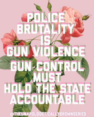"""Image: from  @theunapologeticallybrownseries : """"Police brutality is gun violence Gun control must hold the state accountable"""""""