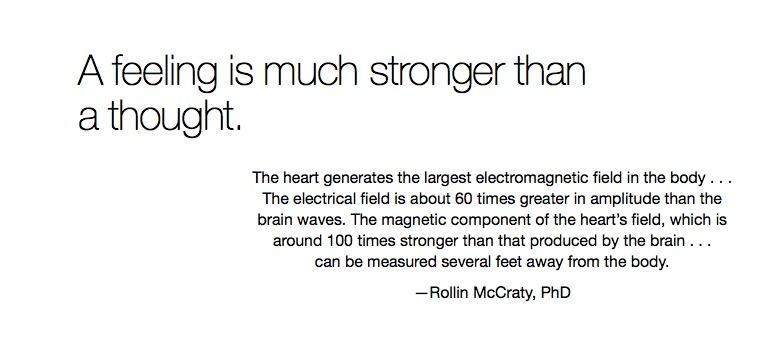 「感情は思考よりも、ずっとパワフルなもの。心臓は、最も電磁気を発している体の部位で、脳波よりも振り幅が60倍も強いのです。また磁気成分は脳のそれよりも100倍強く、身体から数メートル離れたところからも分かるほどの威力を持っています」