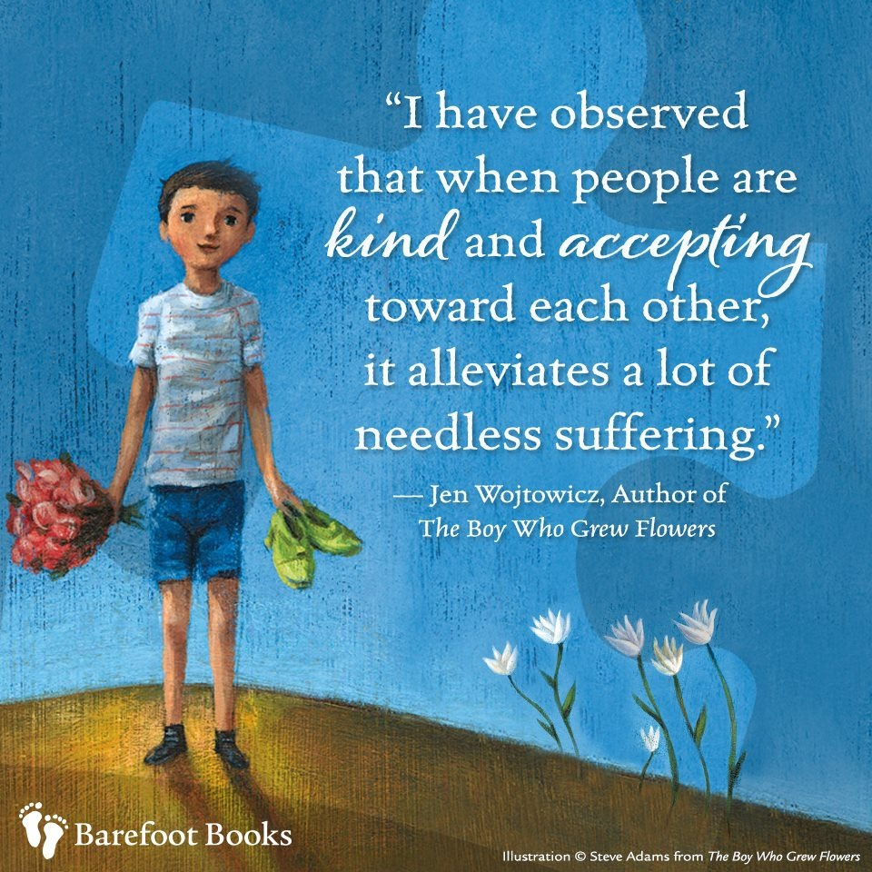 I have observed that, when people are kind and accepting towards each other, it alleviates a lot of needless suffering. --Jen Wojtowicz, author of The Boy Who Grew Flowers (one of the most beautiful Barefoot Books).