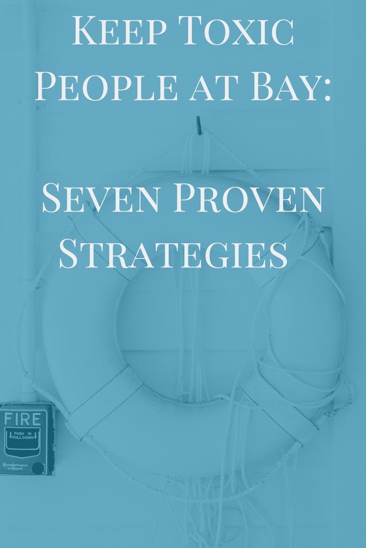 Keep Toxic People at Bay: Seven Proven Strategies