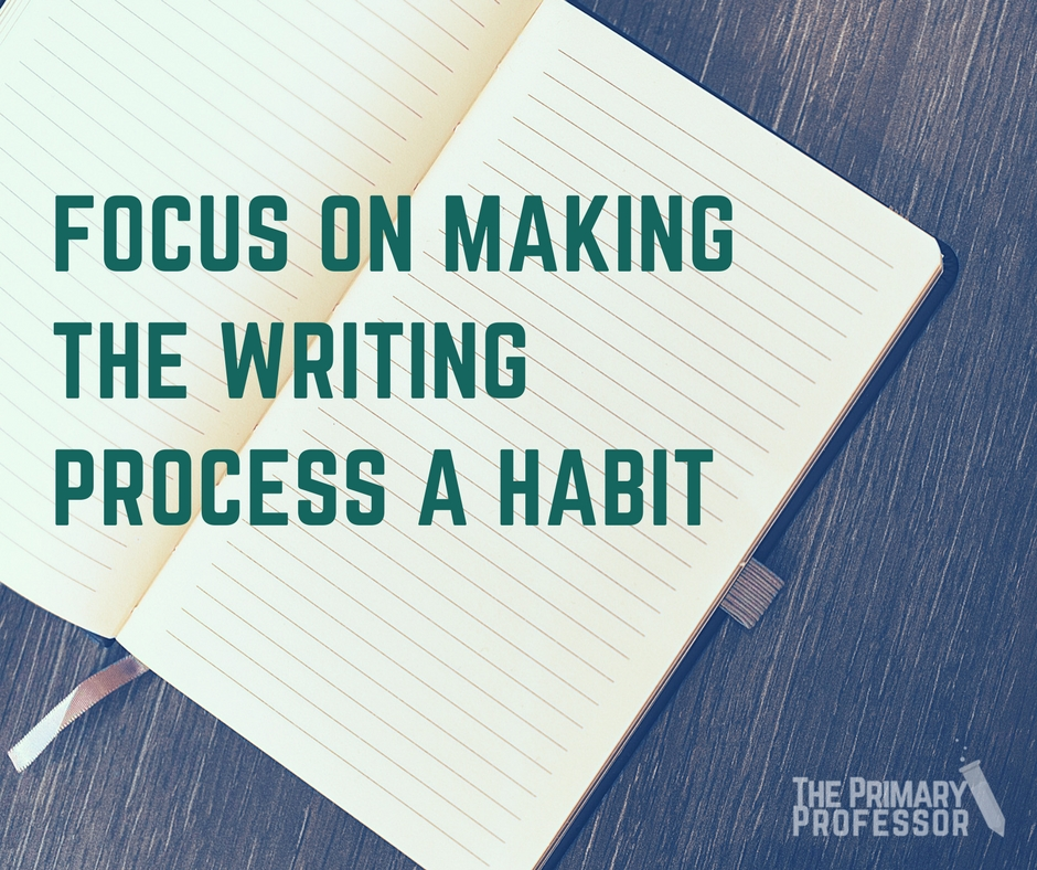 Focus on Making the Writing Process a Habit