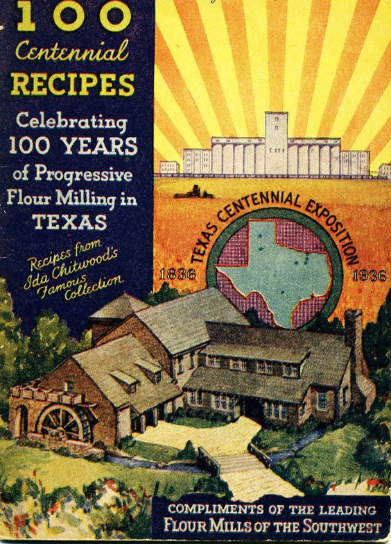 This is my mother's 1936 100 Centennial Recipes Celebrating 100 Years of Progressive Flour Milling in Texas ... Compliments of the Leading Flour Mills of the Southwest ... Texas Centennial Exposition 1836-1936 ... my mother and her sister worked at the Exposition in Fort Worth, Texas in 1936.