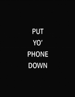 PUT-YO-PHONE-DOWN.jpg