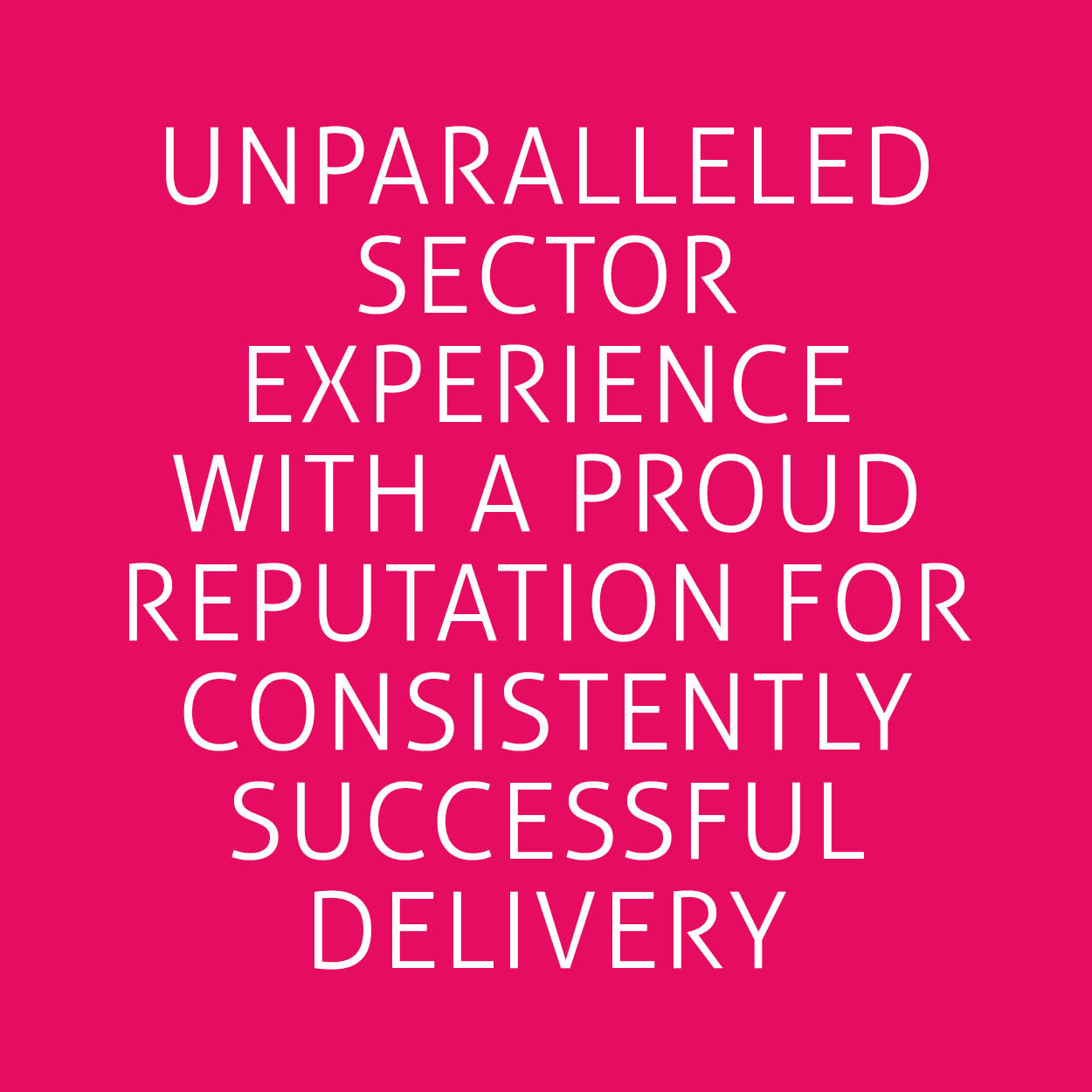 Unparalleled sector experience with a proud reputation for consistently successful delivery.