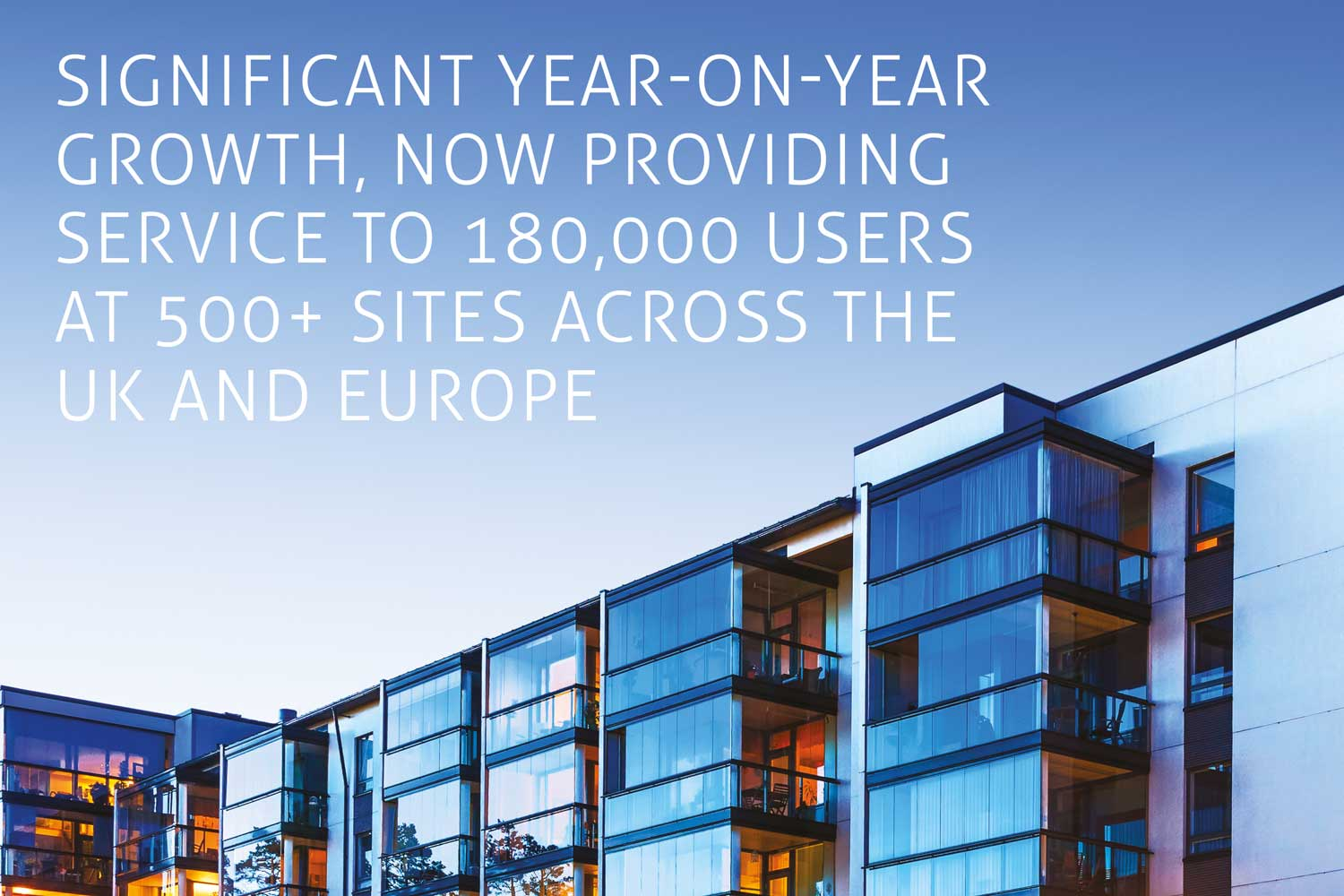Significant year-on-year growth, now providing service to 180,000 users at 500+ sites across the UK and Europe