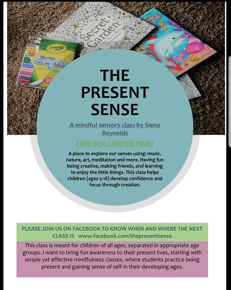 """MY MISSION: To help children of all ages confidently keep their sense of self thriving, through mindful creativity.  EACH CLASS 1 HOUR LIMITED TO 5 KIDS RSVP BY EMAIL OR PM TODAY  My name is Siena Reynolds and I am the founder of the The Present Sense Business.  My Experience with children comes from being a nanny for 3 years to a variety of ages. My passion for mindful practice comes from 3 years of practicing mediation. I have also self studied teaching meditation to children and early childhood education for one and half years.  ABOUT CLASS:  This is a moment in our lives that I want to make special. A moment where we focus on the present, strengthening our minds and smiles. Each class will be focused on a different topic, whether it be in the arts, music, physical sensations, brainstorming different perspectives, dance, meditation tips, or simply really getting into a coloring page.  AGES: This class will be 5-8 years old. This is because of the similar development stage they are in.  **We will be expanding to different ages in the future. If you have kids of different ages and want to have a class for them PLEASE post the age and time that would work best for you. If enough people of that age group sign up I will work on getting a class set up sooner. **  Why should your child go to this class?  1) It is a time in our kids' busy lives to check in and work out the """"mindful muscle"""" (or as someone people call it, the prefrontal cortex).  2) To get to know and use their 5 senses in a way they possibly haven't explored yet or never really focused on.  3) To join a circle of new friends; excited to learn, smile, laugh, and enjoy the little things.  We will be starting with 3 dates set up but if this is successful I will carrying on the class and let the parents know.  COST: I want to make this class available to as many kids as possible. Therefor I will be working off the of the honorary system. Suggested price will be $15 per drop in, $80 for 6 classes, or $42 for 3"""