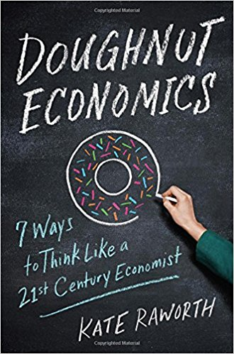 Doughnut Economics, think like a 21st Century Economist by Kate Raworth