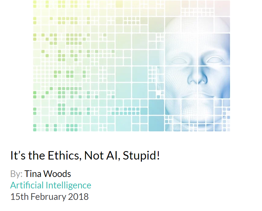 Why business leaders should care about the ethics of AI now  Every day the media is awash with stories about the dangers of artificial intelligence, and the 'ethics of AI', whether relating to bias, personal privacy, consent or transparency. AI technologies are already being planned in high stakes applications such as self driving cars, robotic surgeons, hedge funds, control of the power grid, and weapons systems involving life and death decisions normally made by humans. And machine learning is right now impacting on people with legal or ethical consequences when it is used to automate decisions in areas such as insurance, lending, hiring, and predictive policing. Click here