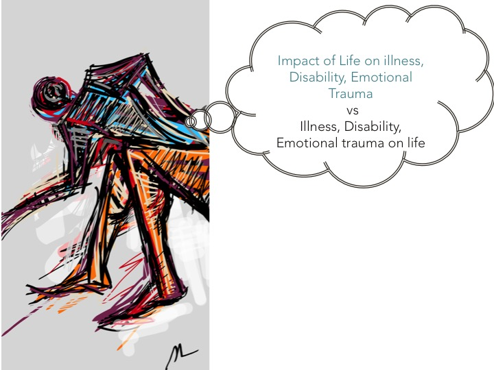 Two separate factors to consider - how life impacts on the illness or disability and how the illness or disability impacts on life
