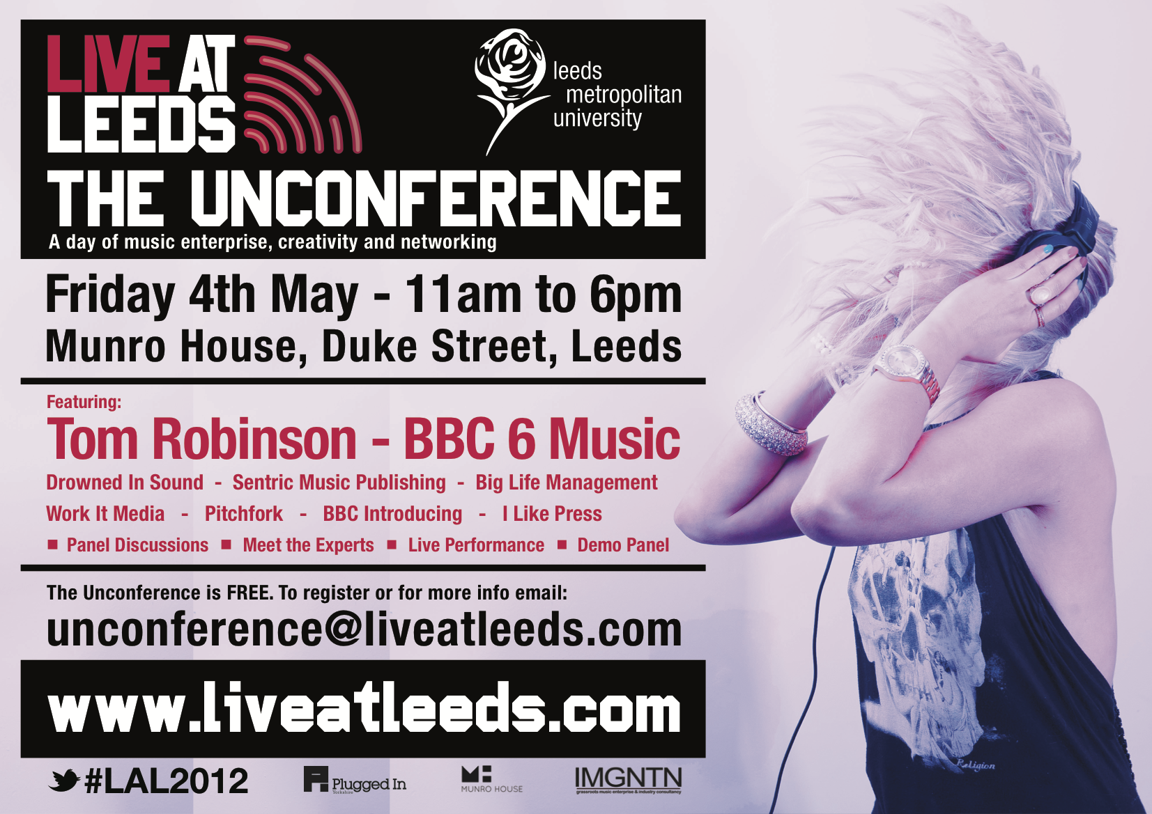 Live At Leeds – The Unconference 2012 Friday 4th May at Munro House, Duke Street         11.00-12.00: Introductory Open Morning   A personal welcome for everyone attending The Unconference, where we'll try and point you toward like-minded people and address your specific enquiries. Our welcome board will allow you to scan your fellow attendees and numerous stalls will be able for your perusal       12.00-12.30: Tom Robinson Keynote   After 30 years working as a songwriter and a further 10 championing new artists on BBC Radio 6 Music, Tom has seen the music industry from both sides. His freshonthenet blog - and occasional writing/performance workshops - offer practical help & info for independent musicians. Here he argues there has never been a better time since the birth of rock'n'roll for outstanding new artists to get heard and break through. For the first time in history all you have to be is good.      12.30-12.45: coffee break             12.45 -13.45: Making The Most Of Your Digital Presence  Our panel of experts discuss the various roles in bring music to the digital platform, and how to make the most of your music, be it commercially, or in a promotional and marketing capacity, as well as looking at other tools to help bands maximise their presence and fanbase   Led by Sean Adams (Drowned In Sound) with Darren Hemmings (Motive Unknown), Colin Roberts (Big Life Management, Work It Media), Nick Holden (Get Ctrl)             13.45-14.00 – coffee break             14.00-15.00: Social Recommendation & The Digital Press  A look at how the digital landscape has altered the way we consume music and altered the way we engage with and find new artists, as well as how new artists can get exposure, and who from – looking from newspapers online and webzines, to blogs, to the social interactions of Spotify playlists and This Is My Jam.   Led by Sean Adams (Drowned In Sound) with Matt Britton (The Pigeon Post, Lost Lost Lost, Loomer Agency), Laura Snapes (Pitchfork) and Da