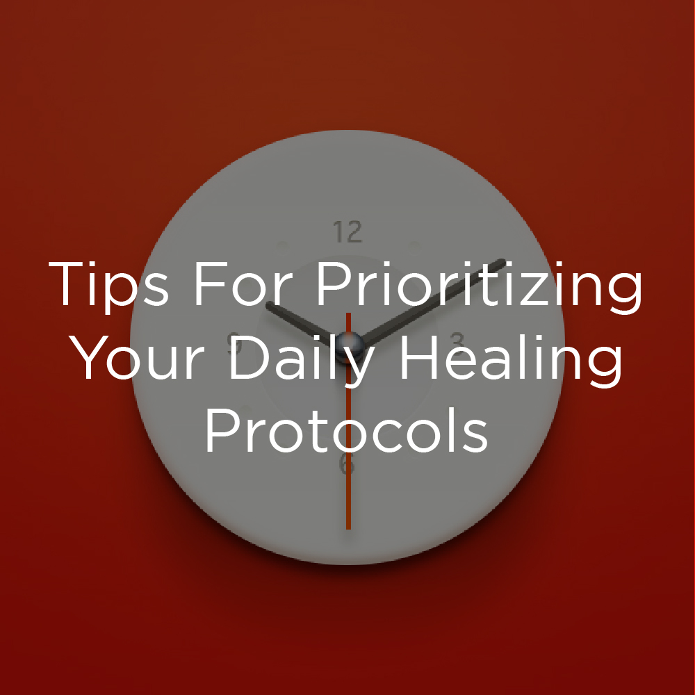 Tips For Prioritizing Your Daily Healing Protocols