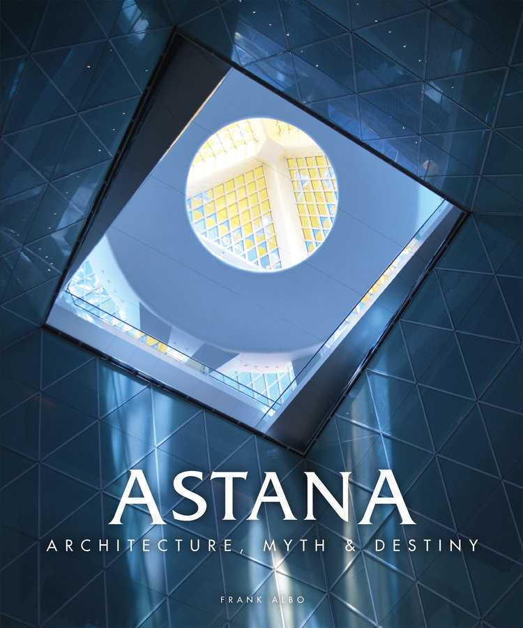 """Astana: Architecture, Myth and Destiny by Dr. Frank Albo: """"Astana is a city whose foundation myth sets the scene for the peaceful coexistence of the human family. Astana provides an ideal model of a city that acknowledges the environmental limits of urban growth, while promoting greener livelihoods, cultural diversity and a vibrant civic life directed toward happiness, health and the fulfillment of human needs."""" --Dr. Frank Albo"""