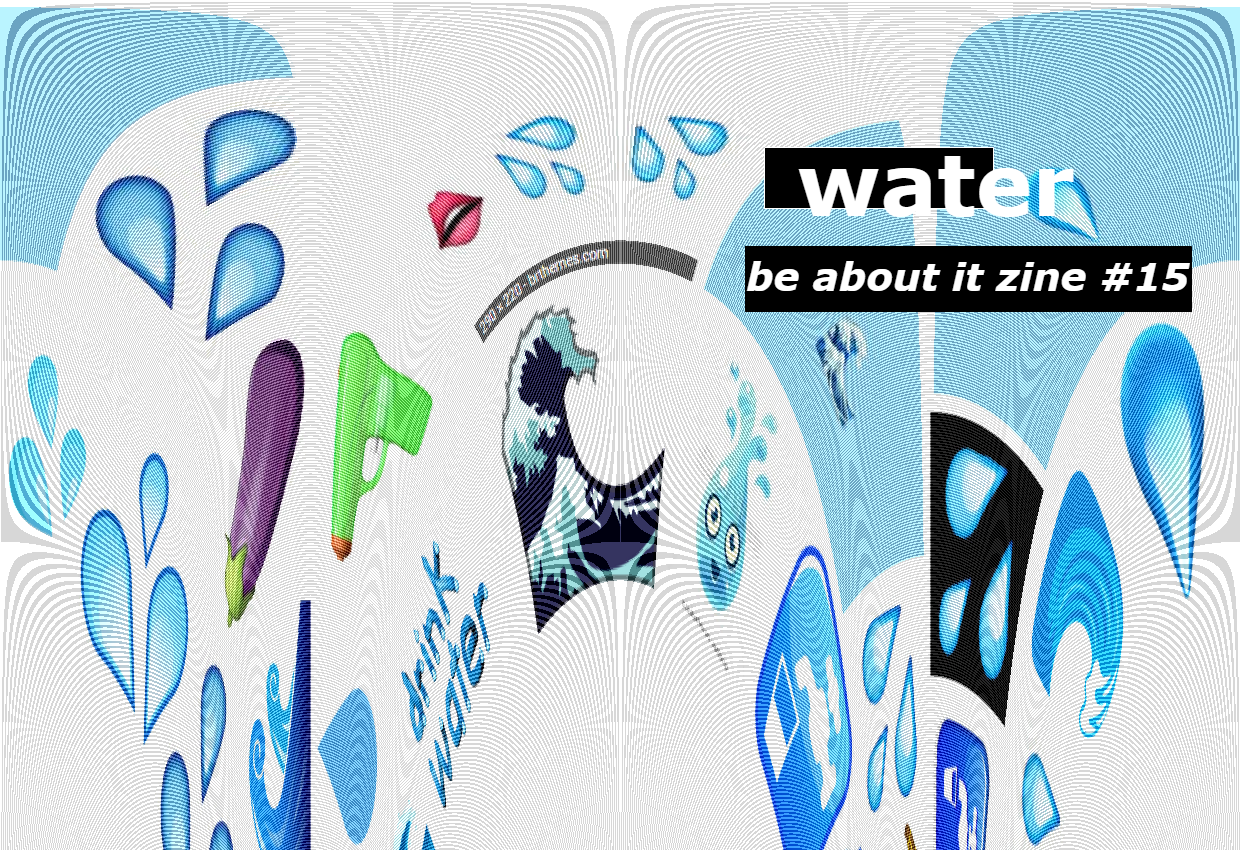 - The 15th edition of Be About It zine: WATER, with work by: Bianca Niño, Brice Maiurro, Chad Redden, Christine Hall, Cordelia Morgan, Donnie Martino, Is Sullivan, Joanna Anabo, Jonathan Aprea, Kevin Ridgeway, Kristina Ten, Maggie Grabmeier, M; Margo, Rhea Smith, Seth Berg, Sierra Ventura, Ted Tarnovski, Theo Konrad Auer, and Thomas L. Winters. Short poetry, short fiction, and art all inspired by water.Originally published March 2018.