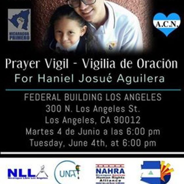 A prayer vigil will be held for Haniel Josue Aguilera Rivera at  Martes 4 de Junio a las 6::00 pm Tuesday, June 4th at 6:00 pm  Federal Building Los Angeles 300 N. Los Angeles St. Los Angeles, CA, 90012