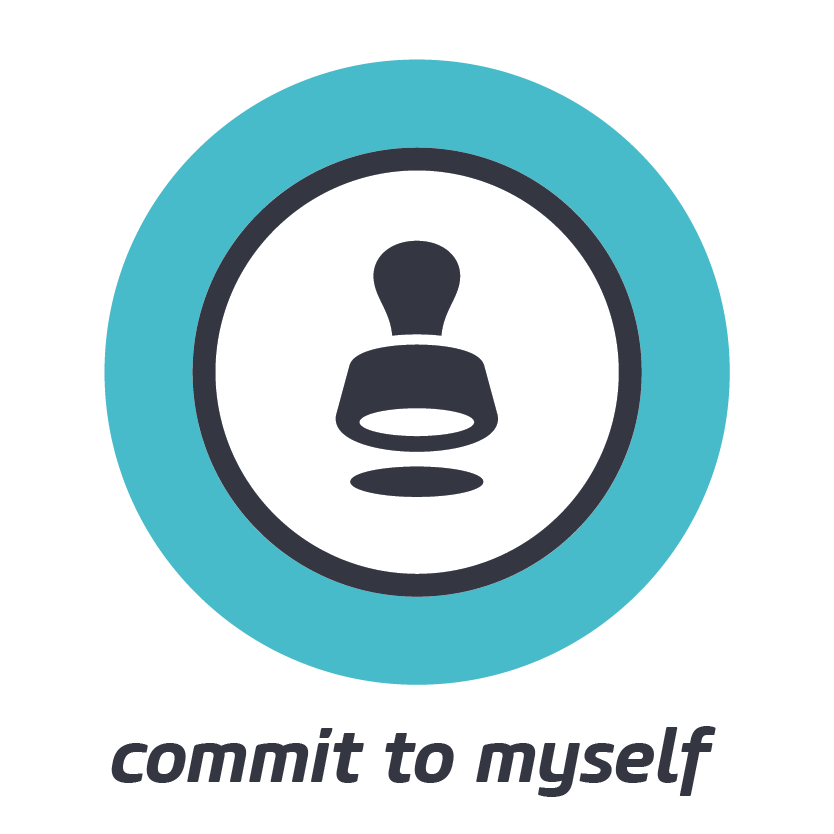 COMMIT TO MYSELF    Go all in for yourself. Your sustained commitment to yourself is essential.