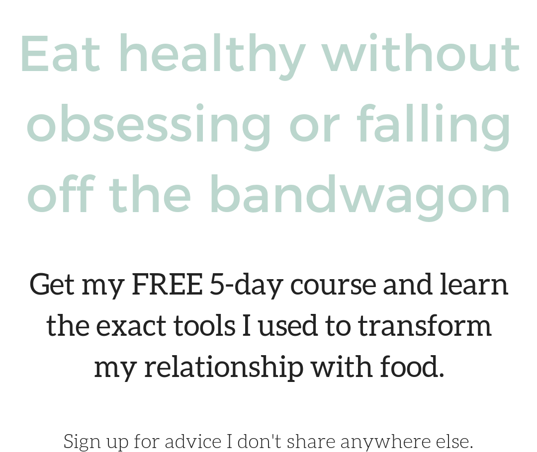 Eat healthy without obsessing or falling off the bandwagon Get my FREE 5-day course and learn the exact tools I used to transform my relationship with food.Sign up for advice I don't share anywhere else..png