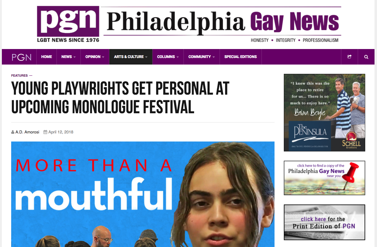 """PHILADELPHIA GAY NEWS    """"My perception is that young people are interested in telling stories about queer experiences of all kinds that are more nuanced than just 'this person is gay or trans' and that's the most interesting thing about them...it's incredibly inspiring and speaks to the advanced way that young people are thinking about sexuality and gender. It's not reductive. It's nuanced, it's lived and it's forward-thinking.""""     """"  Young playwrights get personal at upcoming Monologue Festival"""" by A.D. Amorosi"""