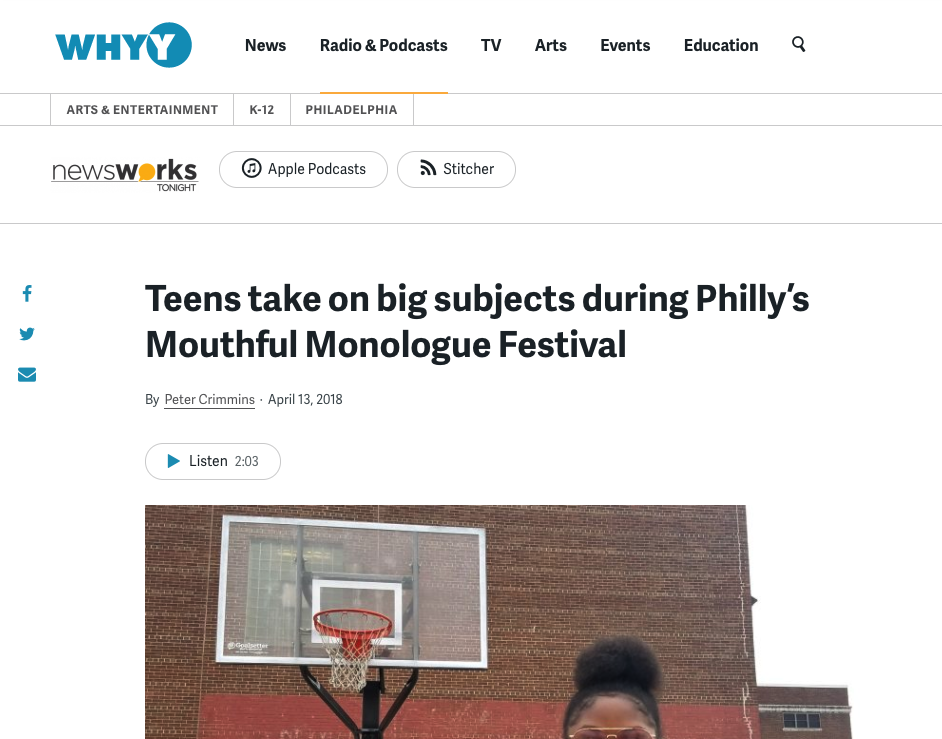 """WHYY    """"Riddick wrote the piece a few weeks after a friend was killed in the crossfire of a North Philadelphia gunfight... Writing the monologue spurred Riddick to do more. Her friend — whom she did not want to name — was a fan of basketball, so Riddick organized a community basketball tournament between district police and city teens. She wanted to bridge the gap of distrust between local law enforcement and neighborhood kids.""""     """"Teens take on big subjects during Philly's Mouthful Monologue Festival"""" by Peter Crimmins"""