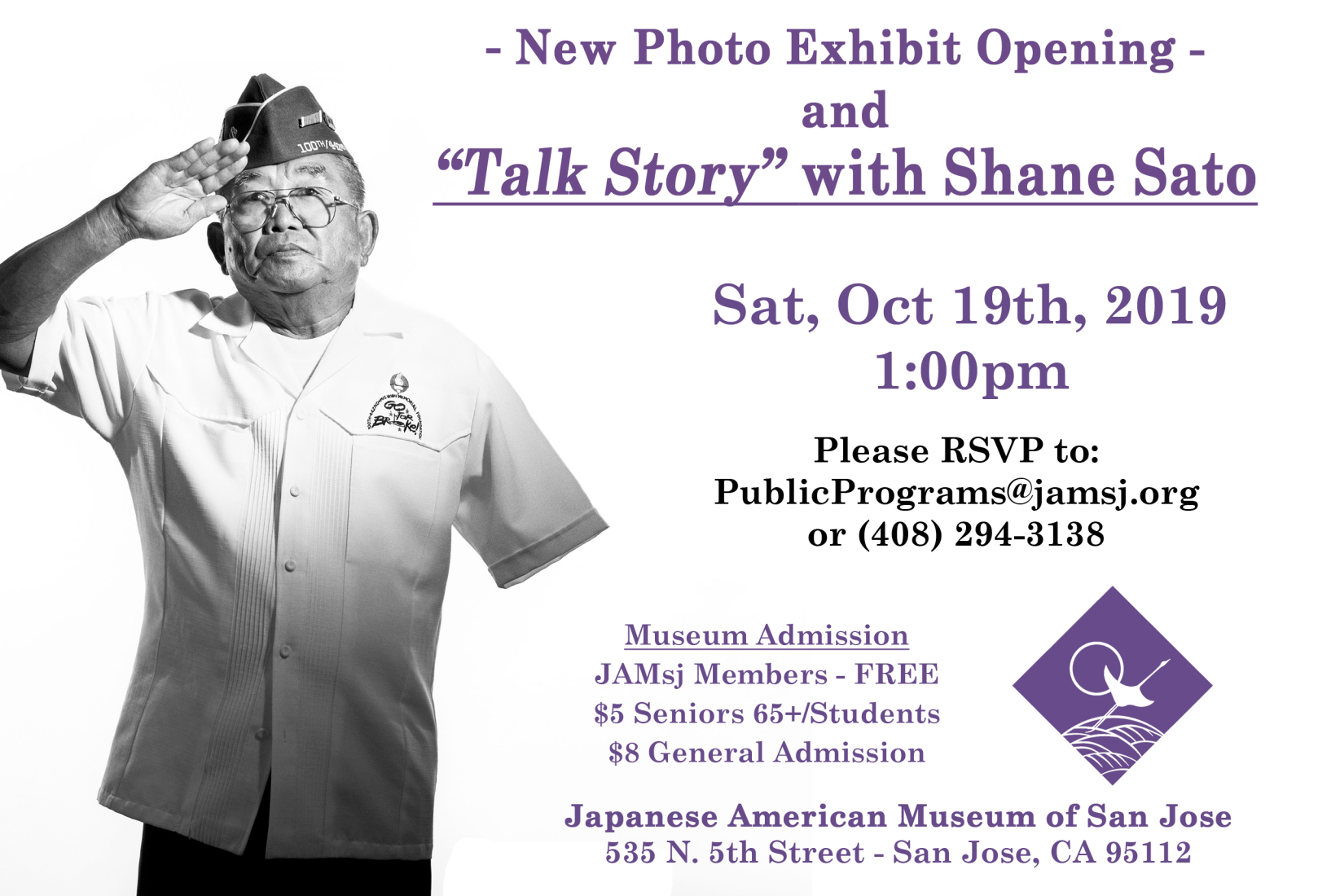 """Japanese American Museum of San Jose   Please join us for a new Photo Exhibit Opening and """"Talk Story"""" with Shane Sato on Sat, Oct 19th, 2019 at 1:00pm.  18 years in the making, photographer Shane Sato has been shooting moving portraits of Nisei soldiers to create a one of a kind coffee table book. Poignant images of men who fought for America while America put their families and loved ones in prison. This 184-page 12x12 hardcover book contains portraits of over 80 Japanese American WWII veterans. The story of the Nisei is inspiring… and each portrait is accompanied by candid photos and a short story—usually a personal one, whenever possible. This portrait book is not just a glimpse into Japanese American history, but a triumphant story of American history.    Please RSVP for this event to: PublicPrograms@jamsj.org or (408) 294-3138  Museum Admission  JAMsj Members - FREE  $5 Seniors 65+/Students  $8 General Admission    Japanese American Museum of San Jose  535 N. 5th Street San Jose, CA 95112"""