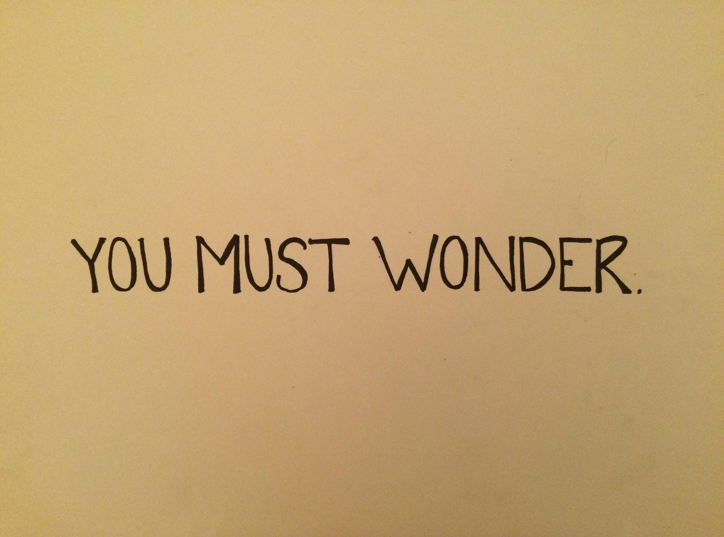 you must wonder.