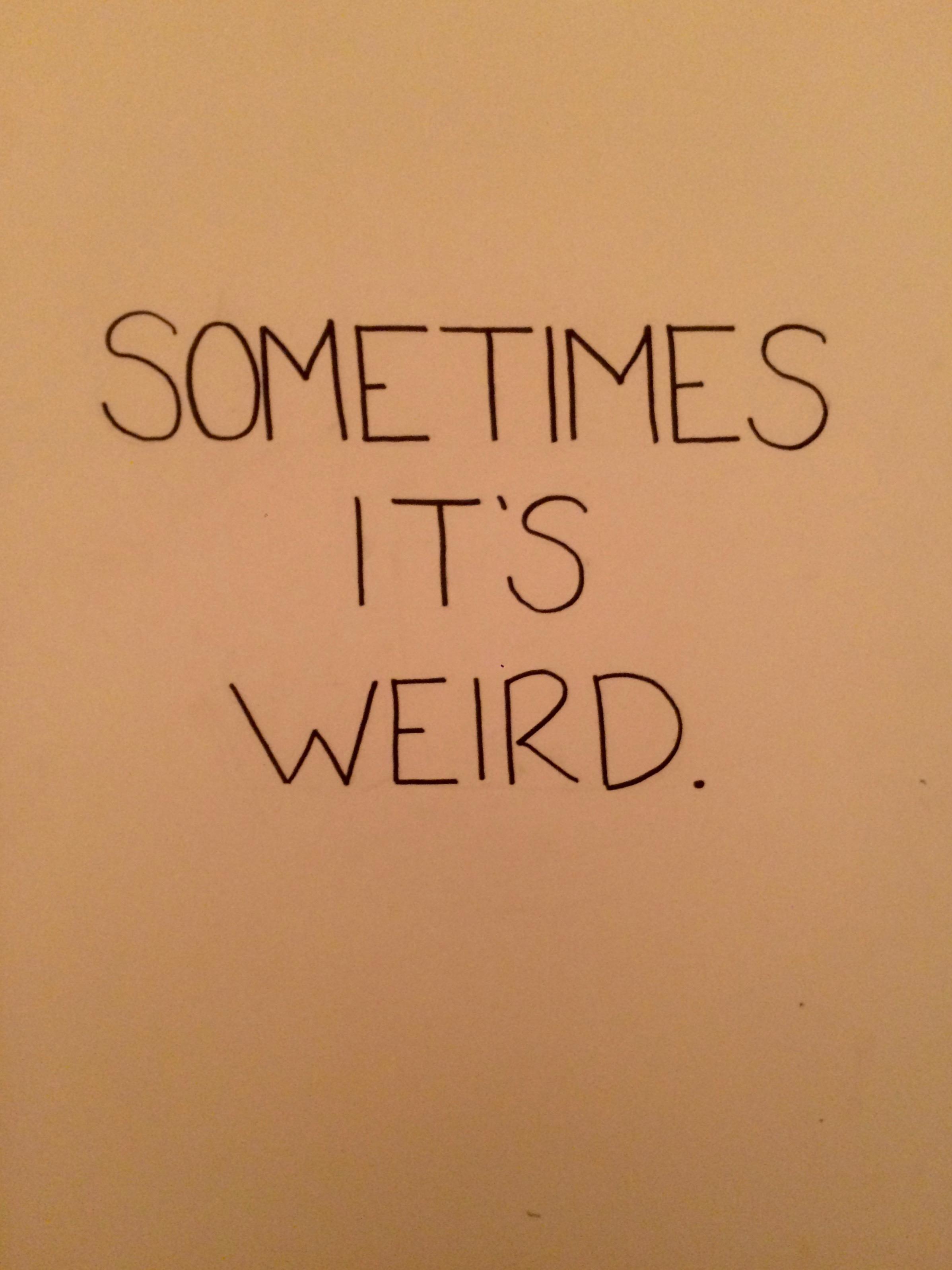sometimes it's weird.