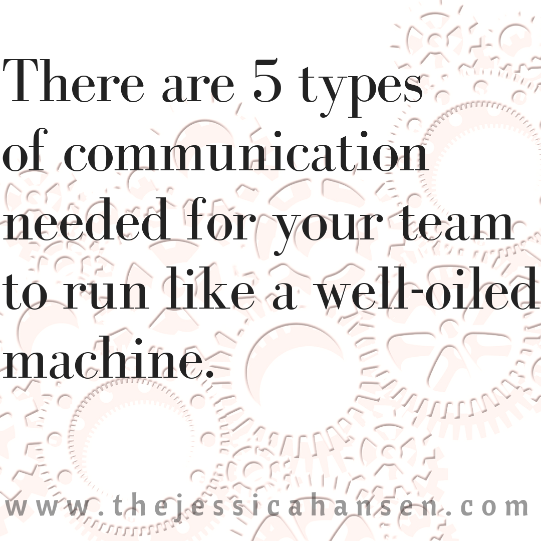There are five types of communication needed for your team to run like a well-oiled machine.