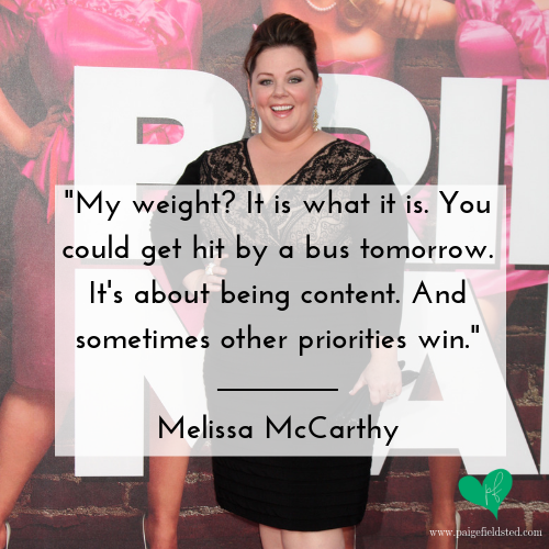 """""""My weight? It is what it is. You could get hit by a bus tomorrow. It's about being content. And sometimes other priorities win."""" — Melissa McCarthy"""