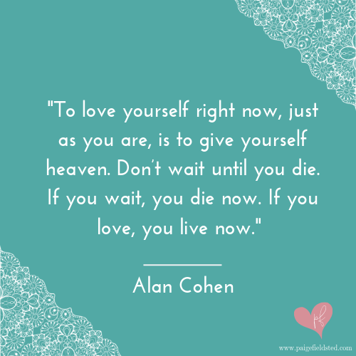 """""""To love yourself right now, just as you are, is to give yourself heaven. Don't wait until you die. If you wait, you die now. If you love, you live now."""" — Alan Cohen"""