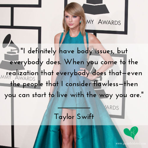 """""""I definitely have body issues, but everybody does. When you come to the realization that everybody does that—even the people that I consider flawless—then you can start to live with the way you are."""" — Taylor Swift"""