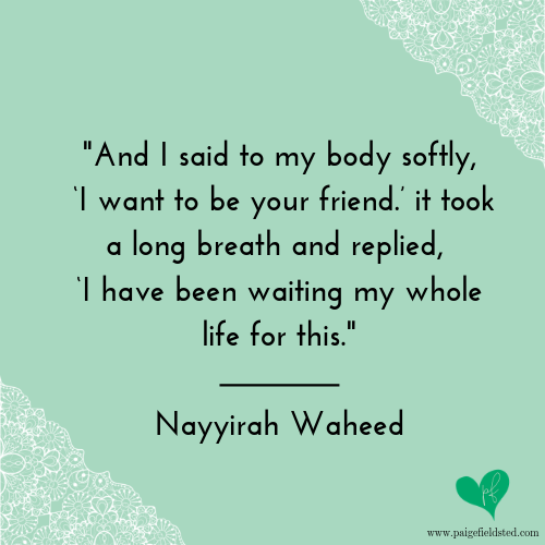 """""""And I said to my body softly, 'I want to be your friend.' It took a long breath and replied, 'I have been waiting my whole life for this."""" — Nayyirah Waheed"""