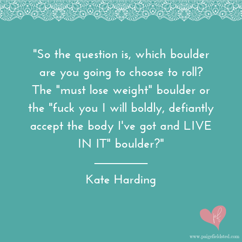 """""""So the question is, which boulder are you going to choose to roll? The 'must lose weight' boulder or the 'fuck you I will boldly, defiantly accept the body I've got and LIVE IN IT' boulder?"""" — Kate Harding"""