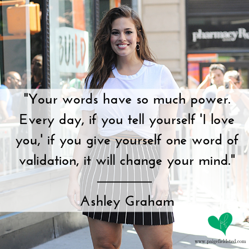 """""""Your words have so much power. Every day, if you tell yourself 'I love you,' if you give yourself one word of validation, it will change your mind."""" — Ashley Graham"""