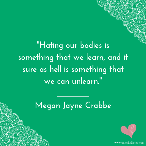 """""""Hating our bodies is something that we learn, and it sure as hell is something that we can unlearn."""" — Megan Jayne Crabbe"""